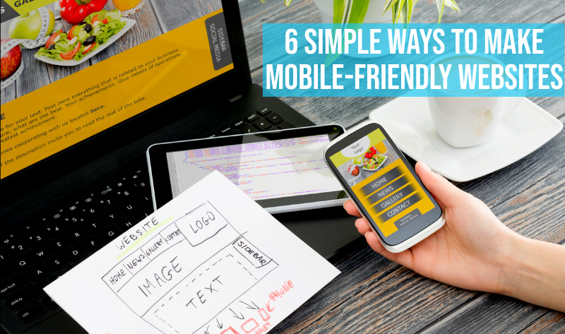 6 SIMPLE WAYS TO MAKE MOBILE-FRIENDLY WEBSITES