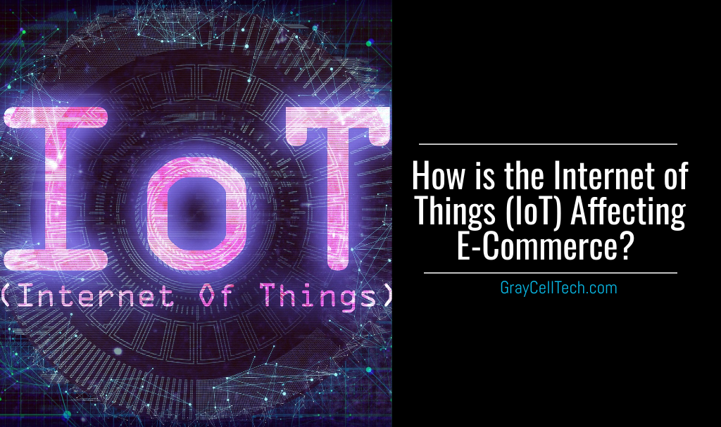 How is the Internet of Things (IoT) Affecting E-commerce?