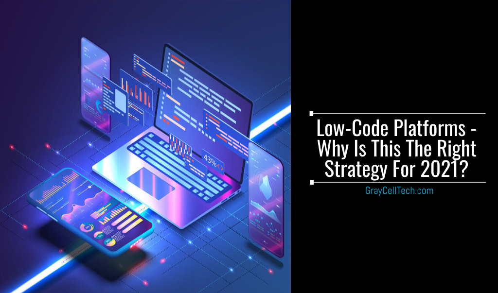 Low-code Platforms - Why Is This The Right Strategy For 2021