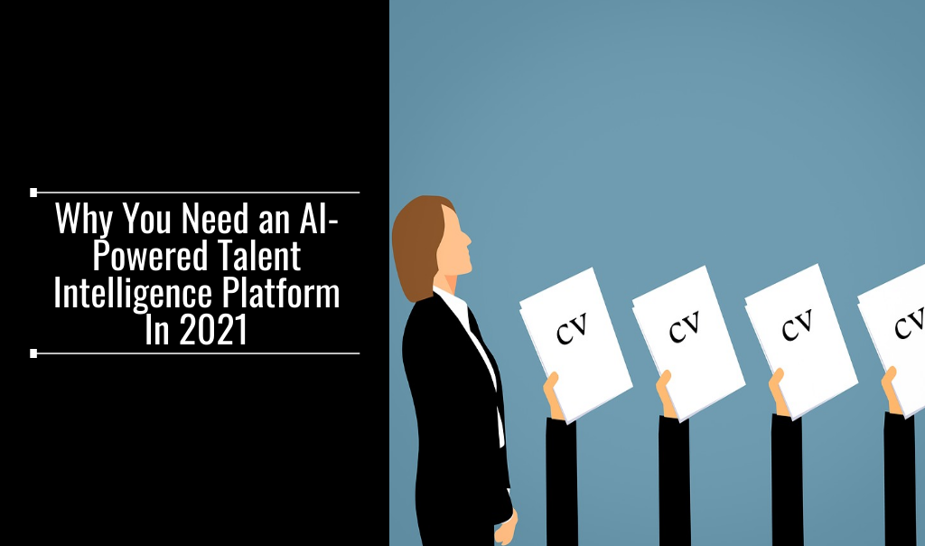 Why You Need an AI-Powered Talent Intelligence Platform In 2021